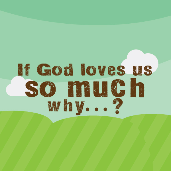 If there is a God who loves us so much, then why would He put us through this?