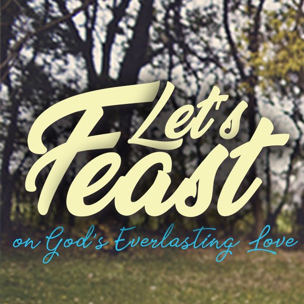 Register for the 2018 Annual Women's Conference, and Let's Feast On God's Everlasting Love